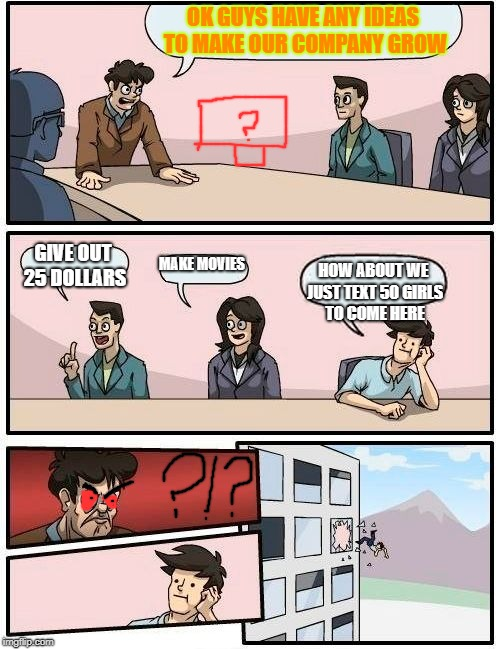 The Dumb Idea | OK GUYS HAVE ANY IDEAS TO MAKE OUR COMPANY GROW GIVE OUT 25 DOLLARS MAKE MOVIES HOW ABOUT WE JUST TEXT 50 GIRLS TO COME HERE | image tagged in memes,boardroom meeting suggestion | made w/ Imgflip meme maker