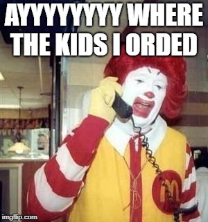 Ronald McDonald Temp | AYYYYYYYY WHERE THE KIDS I ORDED | image tagged in ronald mcdonald temp | made w/ Imgflip meme maker