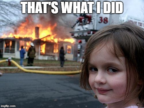 Disaster Girl Meme | THAT'S WHAT I DID | image tagged in memes,disaster girl | made w/ Imgflip meme maker