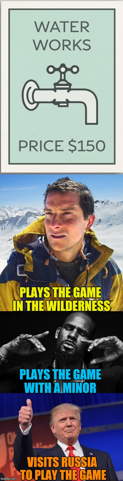 Monopolys Number 1 | PLAYS THE GAME IN THE WILDERNESS PLAYS THE GAME WITH A MINOR VISITS RUSSIA TO PLAY THE GAME | image tagged in bear grylls,r kelly,donald trump 1,piss on you,water,works | made w/ Imgflip meme maker