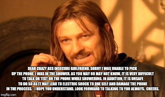 One Does Not Simply Meme | DEAR CRAZY ASS INSECURE GIRLFRIEND. SORRY I WAS UNABLE TO PICK UP THE PHONE. I WAS IN THE SHOWER. AS YOU MAY OR MAY NOT KNOW, IT IS VERY DIF | image tagged in memes,one does not simply | made w/ Imgflip meme maker