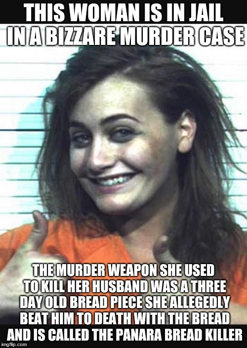 Happy jail girl | THIS WOMAN IS IN JAIL IN A BIZZARE MURDER CASE THE MURDER WEAPON SHE USED TO KILL HER HUSBAND WAS A THREE DAY OLD BREAD PIECE SHE ALLEGEDLY  | image tagged in happy jail girl | made w/ Imgflip meme maker