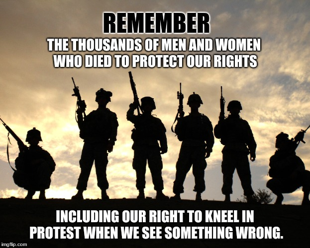 remember | REMEMBER INCLUDING OUR RIGHT TO KNEEL IN PROTEST WHEN WE SEE SOMETHING WRONG. THE THOUSANDS OF MEN AND WOMEN WHO DIED TO PROTECT OUR RIGHTS | image tagged in kneeling is a right | made w/ Imgflip meme maker