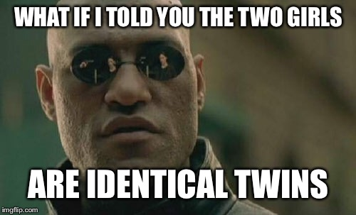 Matrix Morpheus Meme | WHAT IF I TOLD YOU THE TWO GIRLS ARE IDENTICAL TWINS | image tagged in memes,matrix morpheus | made w/ Imgflip meme maker