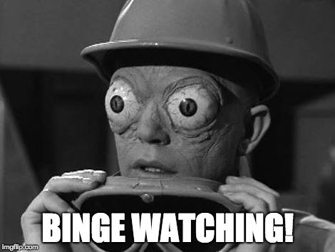 Binge Watching | BINGE WATCHING! | image tagged in binge watching,crazy eyes,big eyes,eyes,tv show,movies | made w/ Imgflip meme maker