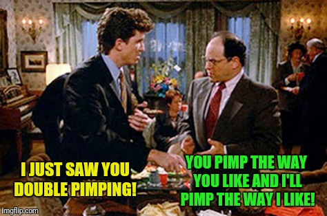 I JUST SAW YOU DOUBLE PIMPING! YOU PIMP THE WAY YOU LIKE AND I'LL PIMP THE WAY I LIKE! | made w/ Imgflip meme maker
