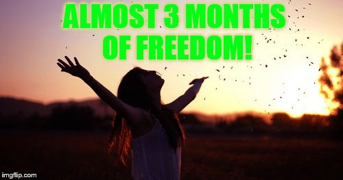 ALMOST 3 MONTHS OF FREEDOM! | made w/ Imgflip meme maker