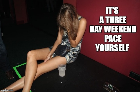 it's a three day weekend pace yourself  | IT'S A THREE DAY WEEKEND PACE YOURSELF | image tagged in drunk,girl,club,weekend | made w/ Imgflip meme maker
