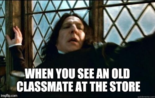 Snape | WHEN YOU SEE AN OLD CLASSMATE AT THE STORE | image tagged in memes,snape | made w/ Imgflip meme maker