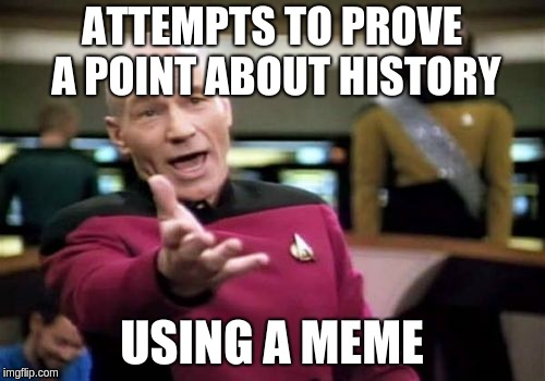 Proving what you think you know about history | ATTEMPTS TO PROVE A POINT ABOUT HISTORY USING A MEME | image tagged in memes,picard wtf,history | made w/ Imgflip meme maker