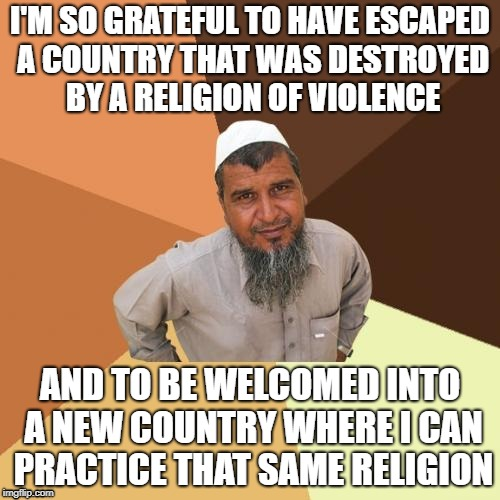 Ordinary Muslim Man | I'M SO GRATEFUL TO HAVE ESCAPED A COUNTRY THAT WAS DESTROYED BY A RELIGION OF VIOLENCE AND TO BE WELCOMED INTO A NEW COUNTRY WHERE I CAN PRA | image tagged in memes,ordinary muslim man | made w/ Imgflip meme maker