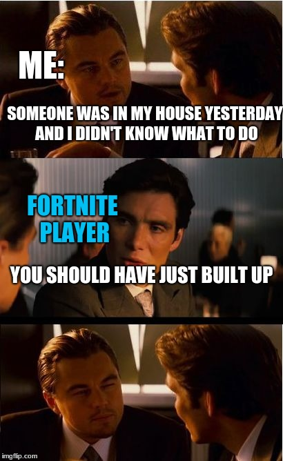 me vs fortnite | ME: FORTNITE PLAYER SOMEONE WAS IN MY HOUSE YESTERDAY AND I DIDN'T KNOW WHAT TO DO YOU SHOULD HAVE JUST BUILT UP | image tagged in memes,inception,fortnite | made w/ Imgflip meme maker
