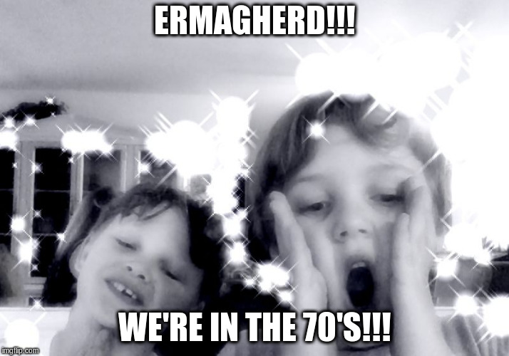 THE OLD TIMES | ERMAGHERD!!! WE'RE IN THE 70'S!!! | image tagged in ft tanithian | made w/ Imgflip meme maker