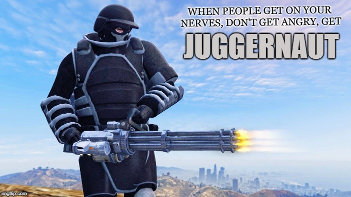 Going Medieval  | WHEN PEOPLE GET ON YOUR NERVES, DON'T GET ANGRY, GET JUGGERNAUT | image tagged in juggernaut,revenge,avenge,getting even,payback,brutal | made w/ Imgflip meme maker