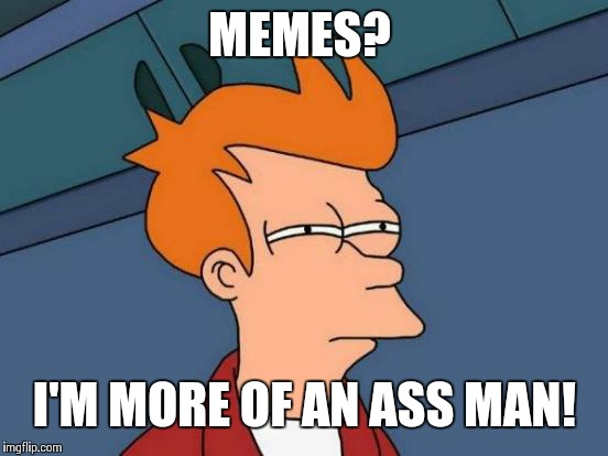 Futurama Fry Meme | MEMES? I'M MORE OF AN ASS MAN! | image tagged in memes,futurama fry | made w/ Imgflip meme maker