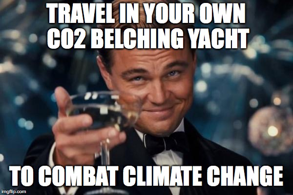 Leonardo Dicaprio Cheers Meme | TRAVEL IN YOUR OWN CO2 BELCHING YACHT TO COMBAT CLIMATE CHANGE | image tagged in memes,leonardo dicaprio cheers | made w/ Imgflip meme maker