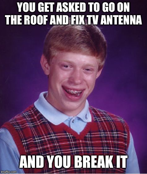 Bad Luck Brian Meme | YOU GET ASKED TO GO ON THE ROOF AND FIX TV ANTENNA AND YOU BREAK IT | image tagged in memes,bad luck brian | made w/ Imgflip meme maker