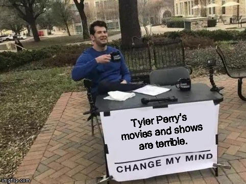 Change My Mind | Tyler Perry's movies and shows are terrible. | image tagged in change my mind | made w/ Imgflip meme maker