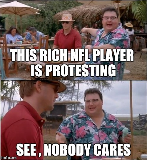 Oh , the hard life a millionaire must endure | THIS RICH NFL PLAYER IS PROTESTING SEE , NOBODY CARES | image tagged in memes,see nobody cares,nfl logic,arrogant rich man | made w/ Imgflip meme maker