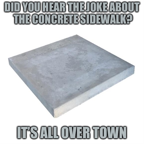 Concrete Slab Week. May 27 - Jun 4A SilicaSandwhich and Clinkster event.Make people lose even more faith in the internet. | DID YOU HEAR THE JOKE ABOUT THE CONCRETE SIDEWALK? IT'S ALL OVER TOWN | image tagged in bad pun concrete slab week,memes,concrete slab week,silicasandwhich,clinkster | made w/ Imgflip meme maker