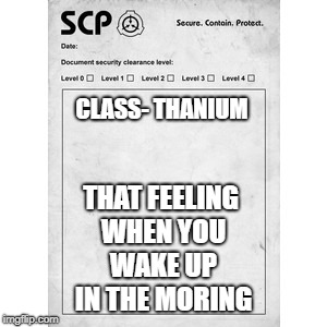 SCP | CLASS- THANIUM THAT FEELING WHEN YOU WAKE UP IN THE MORING | image tagged in scp | made w/ Imgflip meme maker