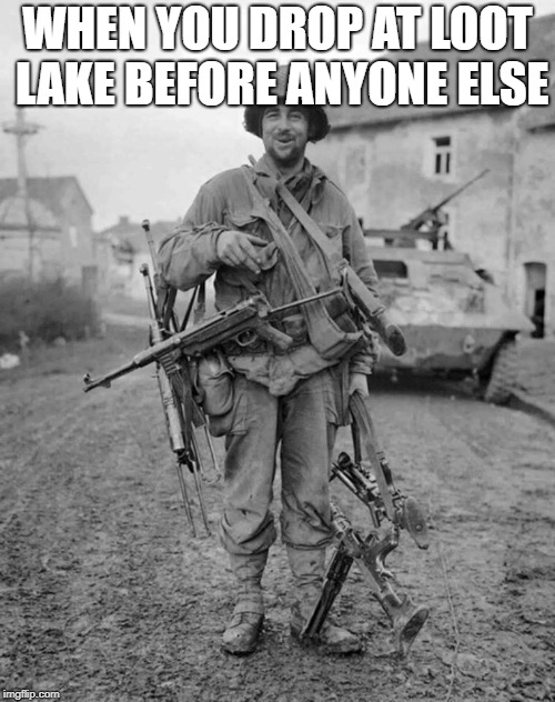 WHEN YOU DROP AT LOOT LAKE BEFORE ANYONE ELSE | image tagged in ww2 soldier with 4 guns | made w/ Imgflip meme maker