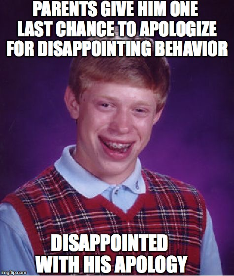 Bad Luck Brian Meme | PARENTS GIVE HIM ONE LAST CHANCE TO APOLOGIZE FOR DISAPPOINTING BEHAVIOR DISAPPOINTED WITH HIS APOLOGY | image tagged in memes,bad luck brian | made w/ Imgflip meme maker