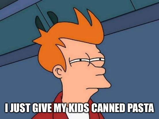 Futurama Fry Meme | I JUST GIVE MY KIDS CANNED PASTA | image tagged in memes,futurama fry | made w/ Imgflip meme maker