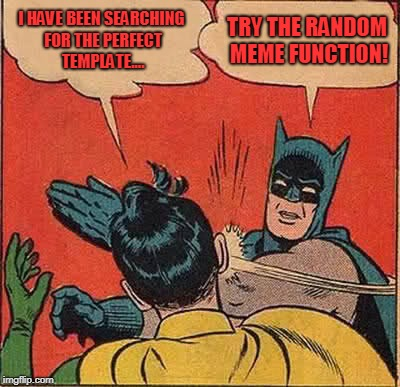 Batman Slapping Robin Meme | I HAVE BEEN SEARCHING FOR THE PERFECT TEMPLATE.... TRY THE RANDOM MEME FUNCTION! | image tagged in memes,batman slapping robin | made w/ Imgflip meme maker