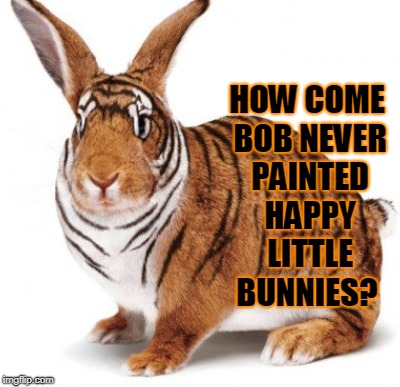 HOW COME BOB NEVER PAINTED HAPPY LITTLE BUNNIES? | made w/ Imgflip meme maker