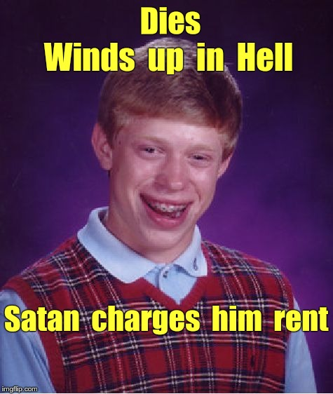To Hell with Bad Luck Brian | Dies Winds  up  in  Hell Satan  charges  him  rent | image tagged in memes,bad luck brian,satan,hell | made w/ Imgflip meme maker