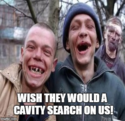WISH THEY WOULD A CAVITY SEARCH ON US! | made w/ Imgflip meme maker