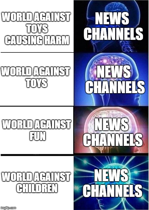 CNN, BBC, IDK | WORLD AGAINST TOYS CAUSING HARM WORLD AGAINST TOYS WORLD AGAINST FUN WORLD AGAINST CHILDREN NEWS CHANNELS NEWS CHANNELS NEWS CHANNELS NEWS C | image tagged in memes,expanding brain | made w/ Imgflip meme maker