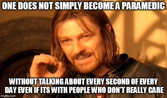 One Does Not Simply Meme | ONE DOES NOT SIMPLY BECOME A PARAMEDIC WITHOUT TALKING ABOUT EVERY SECOND OF EVERY DAY EVEN IF ITS WITH PEOPLE WHO DON'T REALLY CARE | image tagged in memes,one does not simply | made w/ Imgflip meme maker