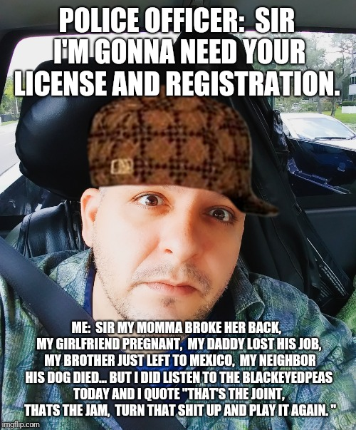 License and Registration | POLICE OFFICER:  SIR I'M GONNA NEED YOUR LICENSE AND REGISTRATION. ME:  SIR MY MOMMA BROKE HER BACK,  MY GIRLFRIEND PREGNANT,  MY DADDY LOST | image tagged in memes | made w/ Imgflip meme maker