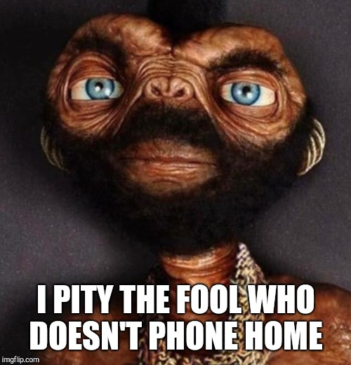 I PITY THE FOOL WHO DOESN'T PHONE HOME | made w/ Imgflip meme maker