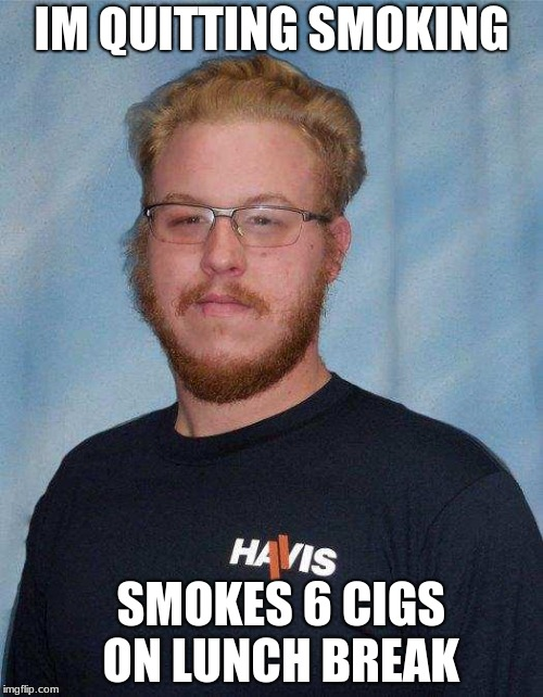 IM QUITTING SMOKING SMOKES 6 CIGS  ON LUNCH BREAK | image tagged in inbred ed | made w/ Imgflip meme maker