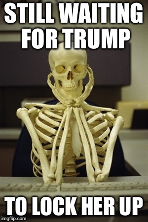 Still waiting | STILL WAITING FOR TRUMP TO LOCK HER UP | image tagged in still waiting | made w/ Imgflip meme maker