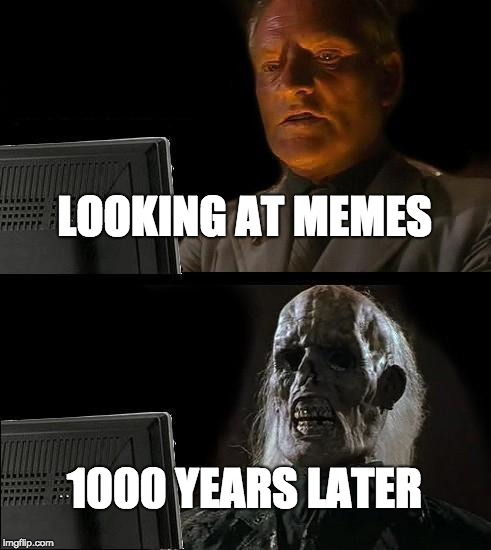 Ill Just Wait Here Meme | LOOKING AT MEMES 1000 YEARS LATER | image tagged in memes,ill just wait here | made w/ Imgflip meme maker