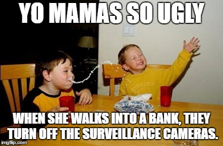 Yo Mamas So Ugly | YO MAMAS SO UGLY WHEN SHE WALKS INTO A BANK, THEY TURN OFF THE SURVEILLANCE CAMERAS. | image tagged in memes,yo mamas so fat,random | made w/ Imgflip meme maker