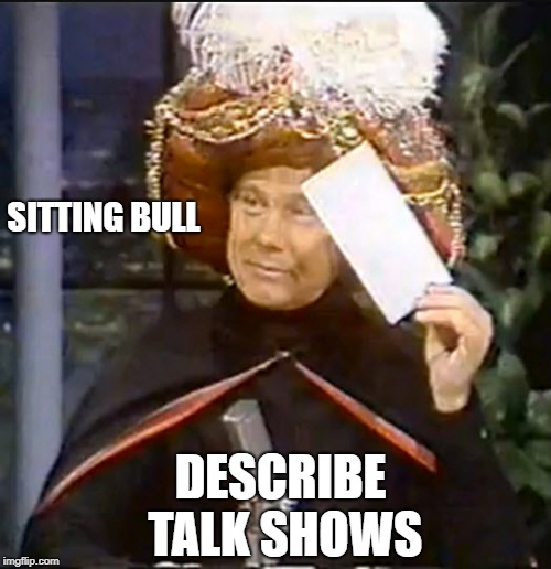 SITTING BULL DESCRIBE TALK SHOWS | image tagged in karnak,funny,joke | made w/ Imgflip meme maker