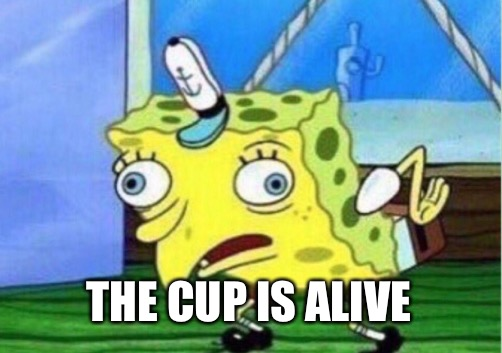 Mocking Spongebob Meme | THE CUP IS ALIVE | image tagged in memes,mocking spongebob | made w/ Imgflip meme maker