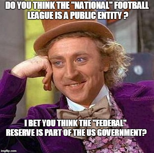 "Creepy Condescending Wonka Meme | DO YOU THINK THE ""NATIONAL"" FOOTBALL LEAGUE IS A PUBLIC ENTITY ? I BET YOU THINK THE ""FEDERAL"" RESERVE IS PART OF THE US GOVERNMENT? 