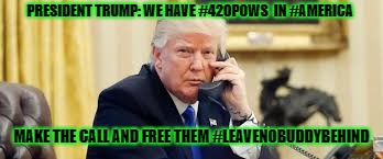 PRESIDENT TRUMP: WE HAVE #420POWS  IN #AMERICA MAKE THE CALL AND FREE THEM #LEAVENOBUDDYBEHIND | image tagged in president trump,we have 420pows right now,in our america,set | made w/ Imgflip meme maker