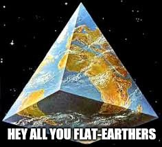 Pyramid schmeme | HEY ALL YOU FLAT-EARTHERS | image tagged in flat earth,pyramid,memes | made w/ Imgflip meme maker