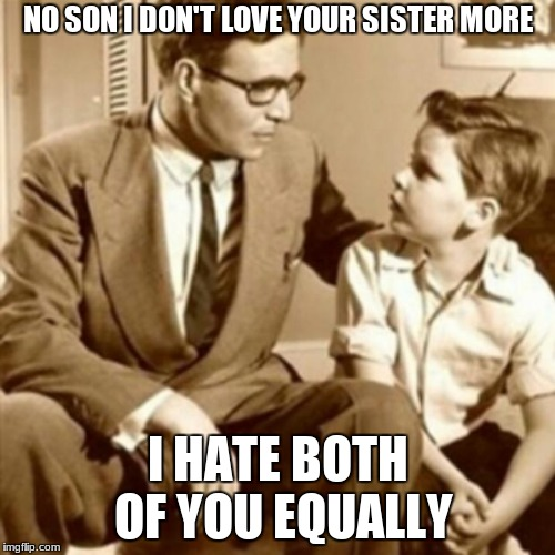 Father and Son | NO SON I DON'T LOVE YOUR SISTER MORE I HATE BOTH OF YOU EQUALLY | image tagged in father and son | made w/ Imgflip meme maker
