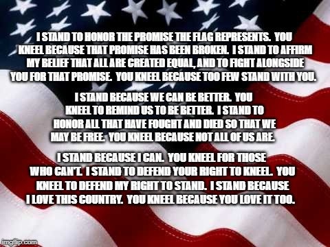 I Stand You Kneel | I STAND TO HONOR THE PROMISE THE FLAG REPRESENTS.  YOU KNEEL BECAUSE THAT PROMISE HAS BEEN BROKEN.  I STAND TO AFFIRM MY BELIEF THAT ALL ARE | image tagged in patriotism | made w/ Imgflip meme maker