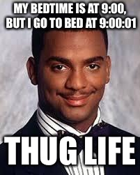 Thug Life | MY BEDTIME IS AT 9:00, BUT I GO TO BED AT 9:00:01 THUG LIFE | image tagged in thug life,bedtime | made w/ Imgflip meme maker
