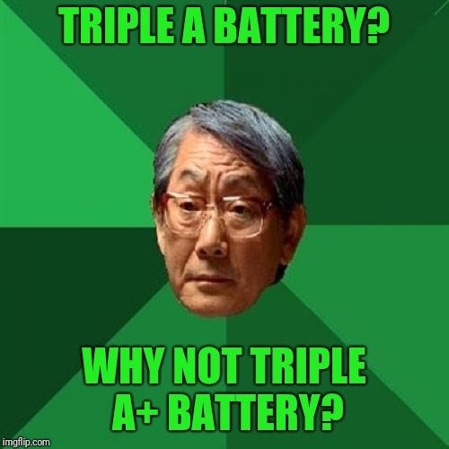 Why not quadruple A+? | TRIPLE A BATTERY? WHY NOT TRIPLE A+ BATTERY? | image tagged in high expectation asian dad,memes | made w/ Imgflip meme maker