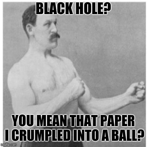 Overly Manly Man | BLACK HOLE? YOU MEAN THAT PAPER I CRUMPLED INTO A BALL? | image tagged in memes,overly manly man | made w/ Imgflip meme maker